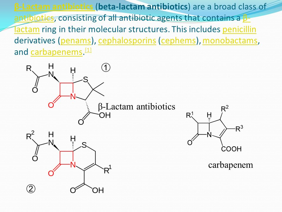 β-Lactam antibiotics (beta-lactam antibiotics) are a broad class of antibiotics, consisting of all antibiotic agents that contains a β-lactam ring in their molecular structures. This includes penicillin derivatives (penams), cephalosporins (cephems), monobactams, and carbapenems.[1]